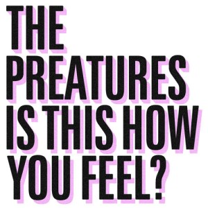 the preatures - is this how you feel